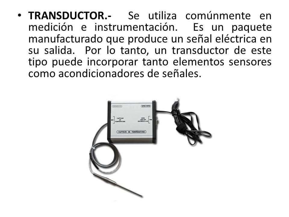 TRANSDUCTOR.- Se utiliza comúnmente en medición e instrumentación. Es un paquete manufacturado que produce un señal eléctrica en su salida. Por lo tan