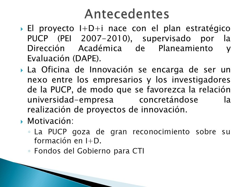 El proyecto I+D+i nace con el plan estratégico PUCP (PEI 2007-2010), supervisado por la Dirección Académica de Planeamiento y Evaluación (DAPE). La Of