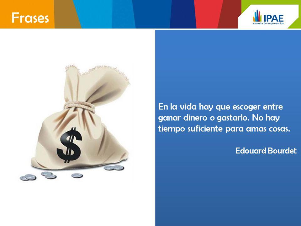 En la vida hay que escoger entre ganar dinero o gastarlo. No hay tiempo suficiente para amas cosas. Edouard Bourdet En la vida hay que escoger entre g
