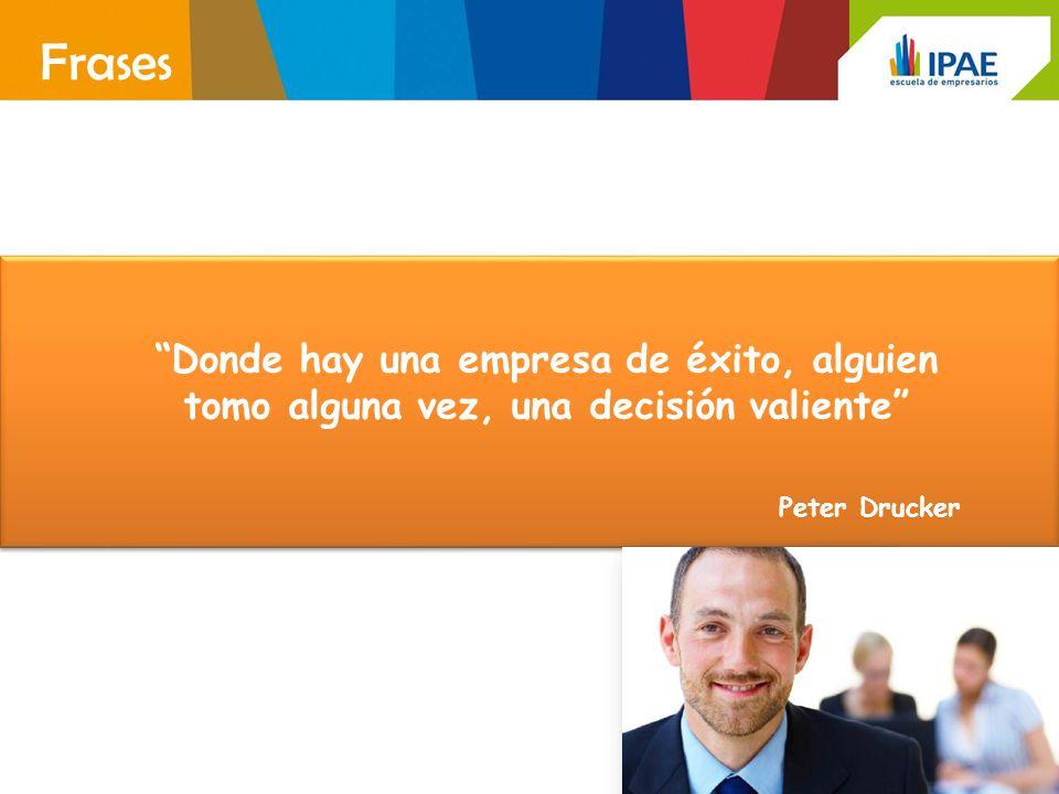 Donde hay una empresa de éxito, alguien tomo alguna vez, una decisión valiente Peter Drucker Frases