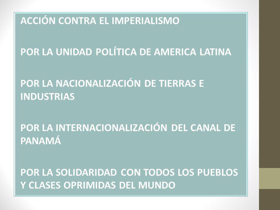 ACCIÓN CONTRA EL IMPERIALISMO POR LA UNIDAD POLÍTICA DE AMERICA LATINA POR LA NACIONALIZACIÓN DE TIERRAS E INDUSTRIAS POR LA INTERNACIONALIZACIÓN DEL CANAL DE PANAMÁ POR LA SOLIDARIDAD CON TODOS LOS PUEBLOS Y CLASES OPRIMIDAS DEL MUNDO