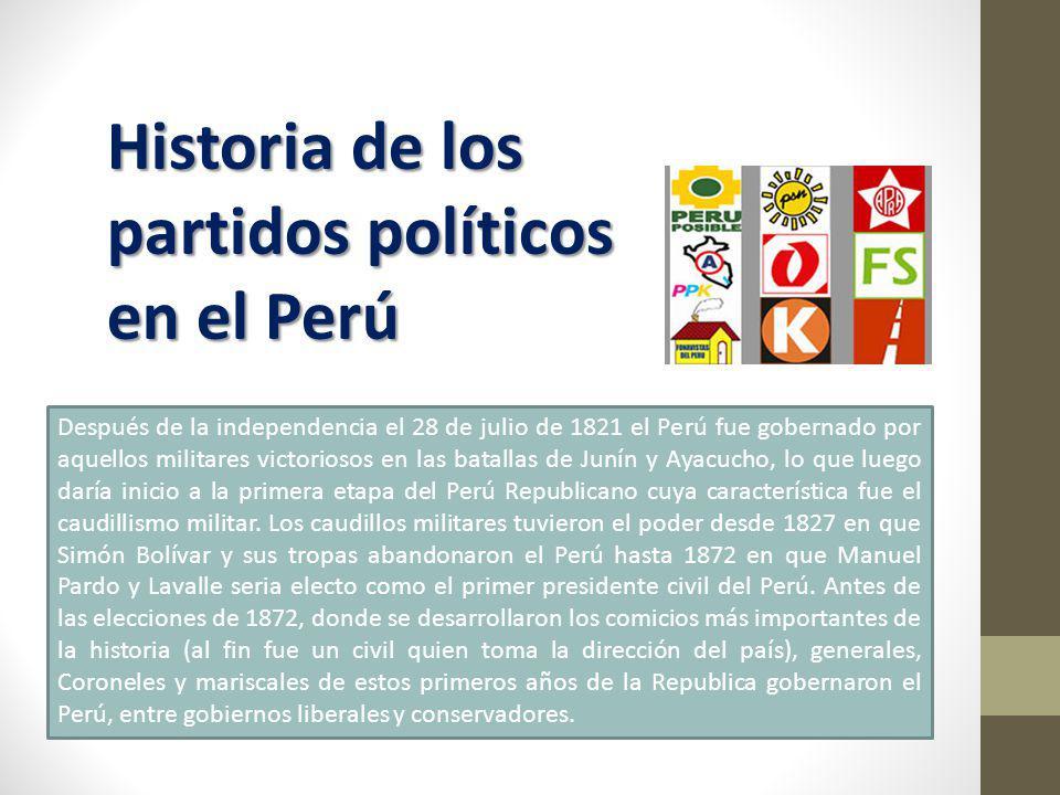 Historia de los partidos políticos en el Perú Después de la independencia el 28 de julio de 1821 el Perú fue gobernado por aquellos militares victoriosos en las batallas de Junín y Ayacucho, lo que luego daría inicio a la primera etapa del Perú Republicano cuya característica fue el caudillismo militar.