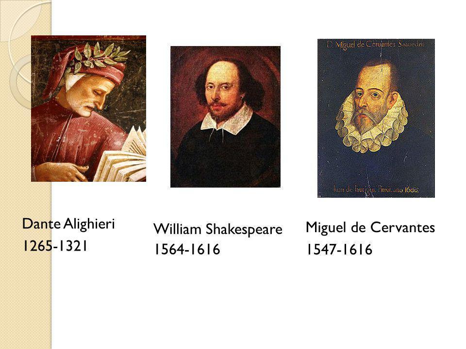 Dante Alighieri 1265-1321 William Shakespeare 1564-1616 Miguel de Cervantes 1547-1616