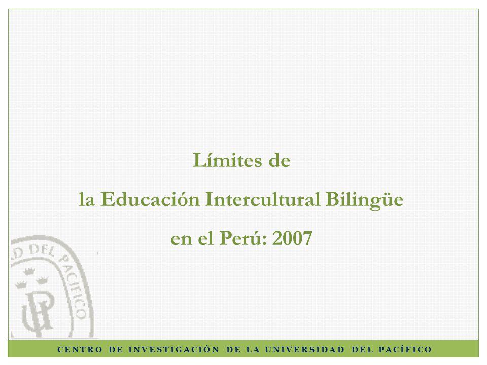 CENTRO DE INVESTIGACIÓN DE LA UNIVERSIDAD DEL PACÍFICO Límites de la Educación Intercultural Bilingüe en el Perú: 2007