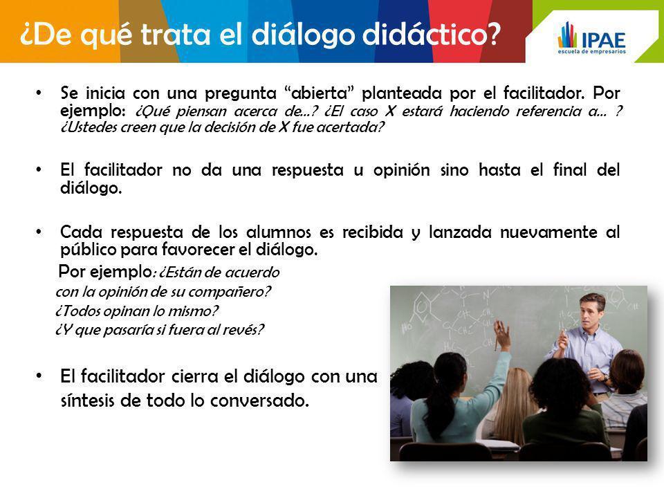 ¿De qué trata el diálogo didáctico? Se inicia con una pregunta abierta planteada por el facilitador. Por ejemplo: ¿Qué piensan acerca de…? ¿El caso X