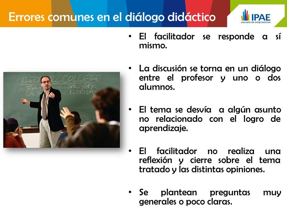 Errores comunes en el diálogo didáctico El facilitador se responde a sí mismo. La discusión se torna en un diálogo entre el profesor y uno o dos alumn