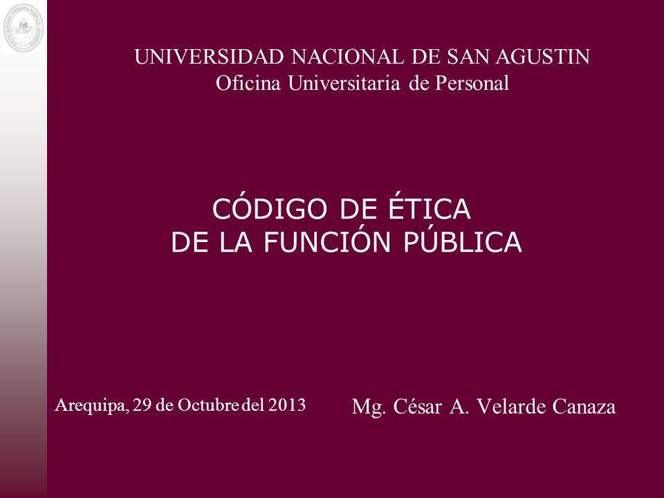 CÓDIGO DE ÉTICA DE LA FUNCIÓN PÚBLICA Mg. César A. Velarde Canaza UNIVERSIDAD NACIONAL DE SAN AGUSTIN Oficina Universitaria de Personal Arequipa, 29 d