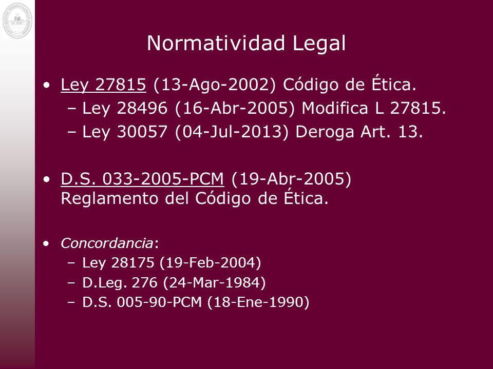 Normatividad Legal Ley 27815 (13-Ago-2002) Código de Ética. –Ley 28496 (16-Abr-2005) Modifica L 27815. –Ley 30057 (04-Jul-2013) Deroga Art. 13. D.S. 0