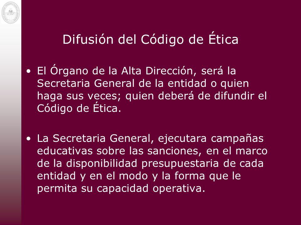 Difusión del Código de Ética El Órgano de la Alta Dirección, será la Secretaria General de la entidad o quien haga sus veces; quien deberá de difundir