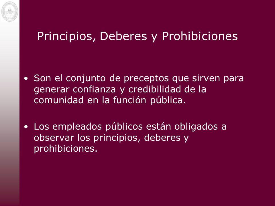 Principios, Deberes y Prohibiciones Son el conjunto de preceptos que sirven para generar confianza y credibilidad de la comunidad en la función públic