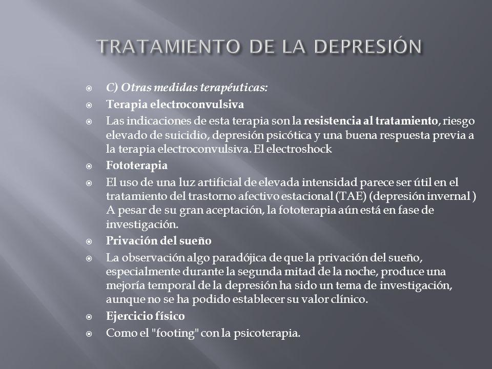 C) Otras medidas terapéuticas: Terapia electroconvulsiva Las indicaciones de esta terapia son la resistencia al tratamiento, riesgo elevado de suicidi
