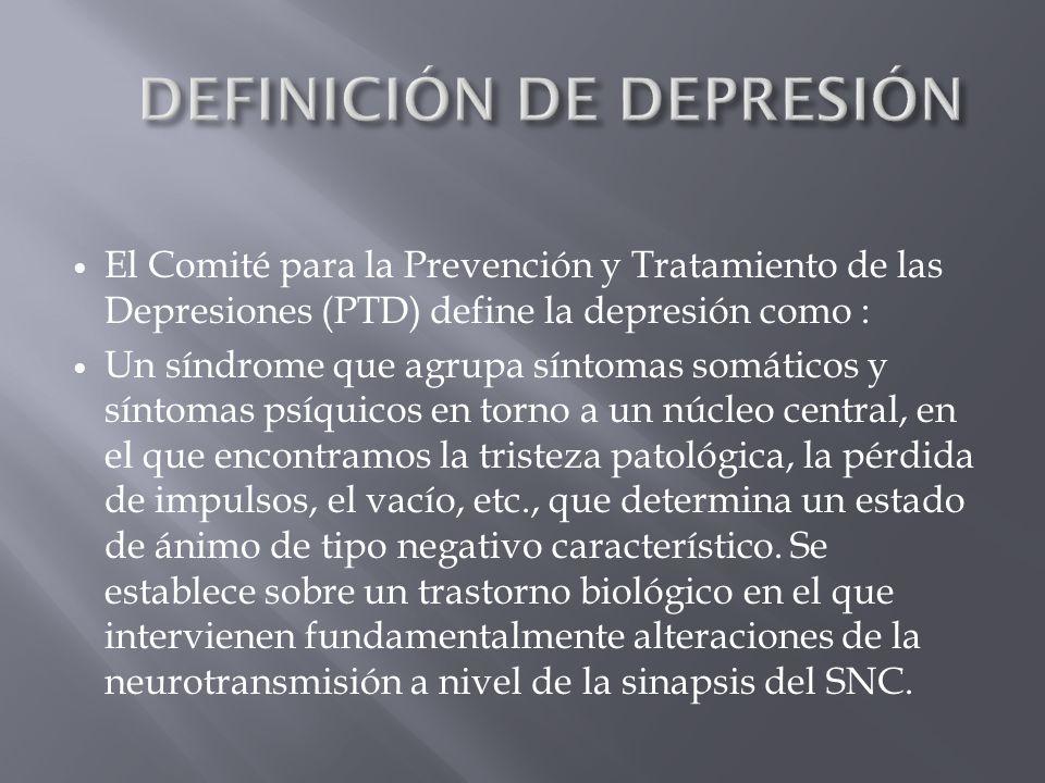 El Comité para la Prevención y Tratamiento de las Depresiones (PTD) define la depresión como : Un síndrome que agrupa síntomas somáticos y síntomas ps