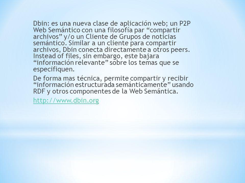 Dbin: es una nueva clase de aplicación web; un P2P Web Semántico con una filosofía par compartir archivos y/o un Cliente de Grupos de noticias semántico.