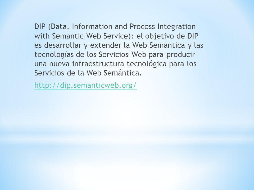 DIP (Data, Information and Process Integration with Semantic Web Service): el objetivo de DIP es desarrollar y extender la Web Semántica y las tecnologías de los Servicios Web para producir una nueva infraestructura tecnológica para los Servicios de la Web Semántica.