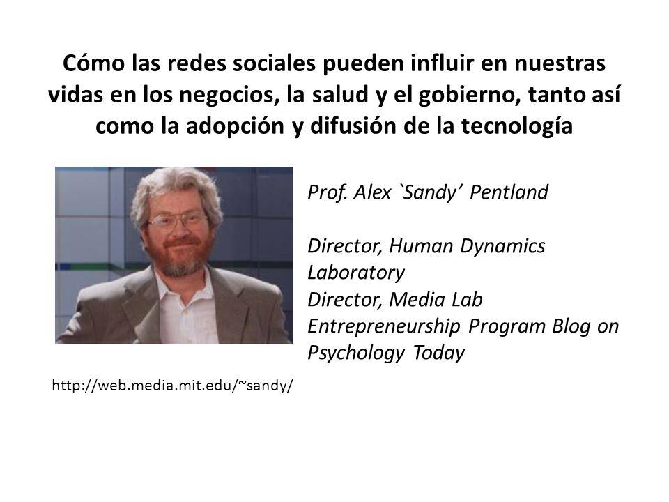 Cómo las redes sociales pueden influir en nuestras vidas en los negocios, la salud y el gobierno, tanto así como la adopción y difusión de la tecnología http://web.media.mit.edu/~sandy/ Prof.