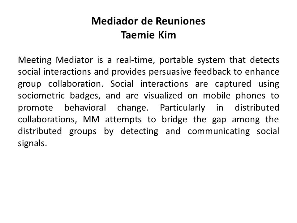 Mediador de Reuniones Taemie Kim Meeting Mediator is a real-time, portable system that detects social interactions and provides persuasive feedback to enhance group collaboration.