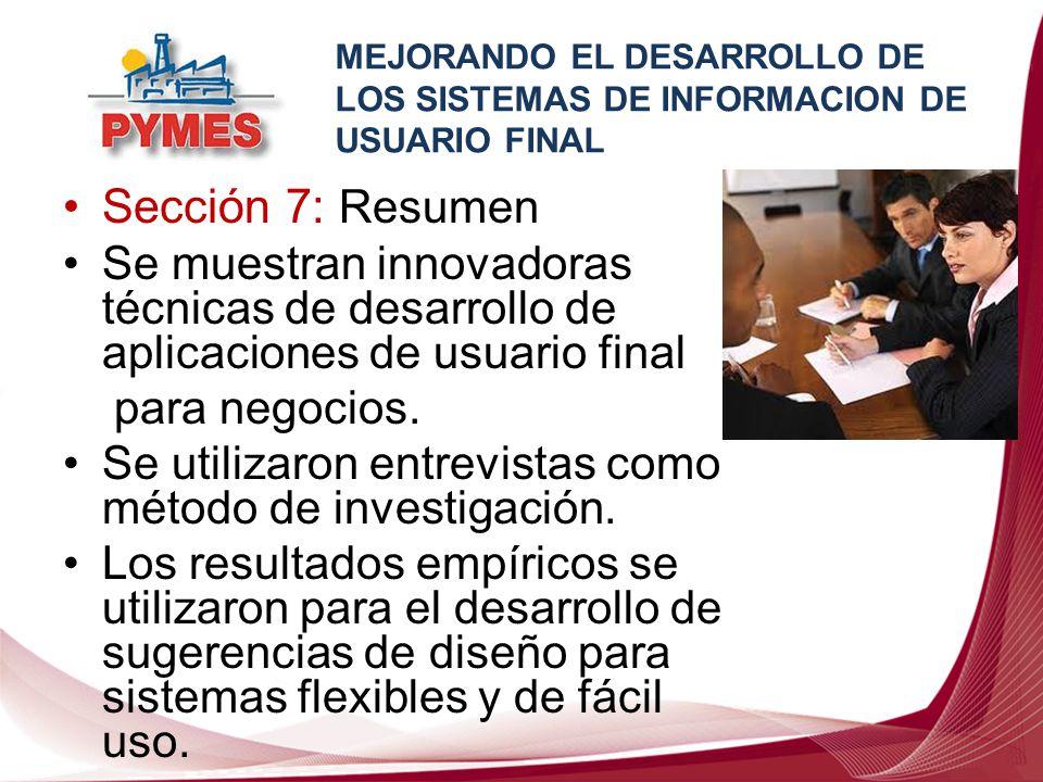 Sección 7: Resumen Se muestran innovadoras técnicas de desarrollo de aplicaciones de usuario final para negocios. Se utilizaron entrevistas como métod