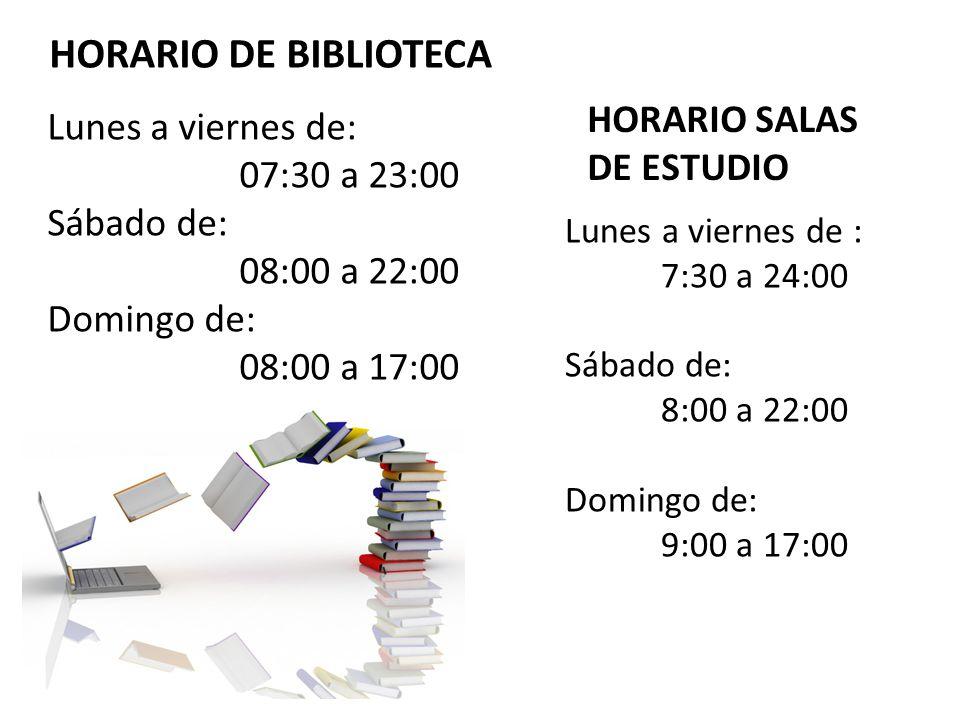 HORARIO DE BIBLIOTECA Lunes a viernes de: 07:30 a 23:00 Sábado de: 08:00 a 22:00 Domingo de: 08:00 a 17:00 HORARIO SALAS DE ESTUDIO Lunes a viernes de