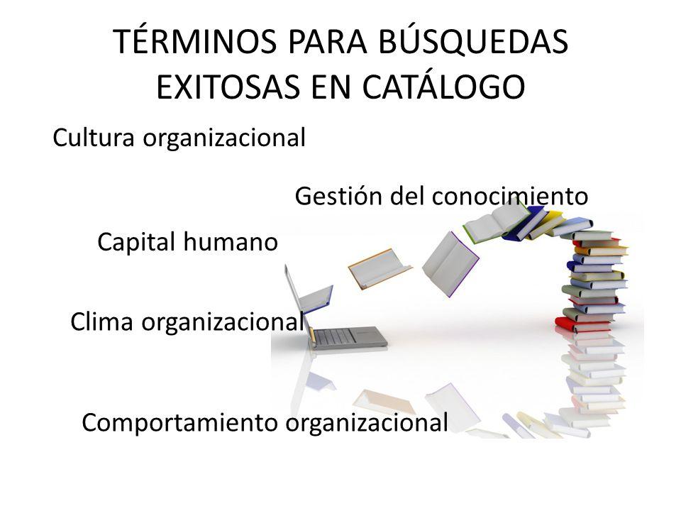 TÉRMINOS PARA BÚSQUEDAS EXITOSAS EN CATÁLOGO Cultura organizacional Comportamiento organizacional Capital humano Clima organizacional Gestión del cono
