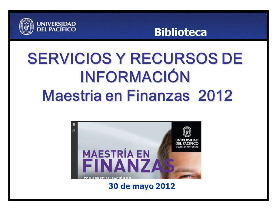 SERVICIOS Y RECURSOS DE INFORMACIÓN Maestria en Finanzas 2012 30 de mayo 2012 Biblioteca