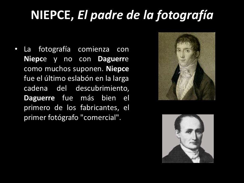 NIEPCE, El padre de la fotografía La fotografía comienza con Niepce y no con Daguerre como muchos suponen. Niepce fue el último eslabón en la larga ca
