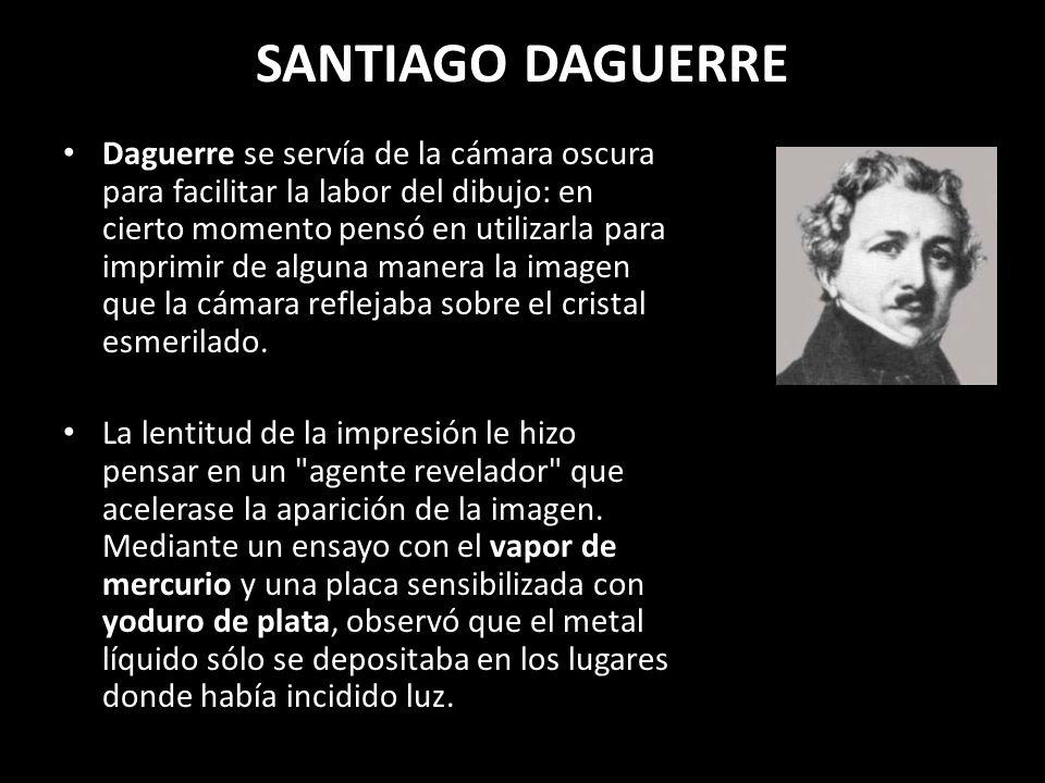 SANTIAGO DAGUERRE Daguerre se servía de la cámara oscura para facilitar la labor del dibujo: en cierto momento pensó en utilizarla para imprimir de al