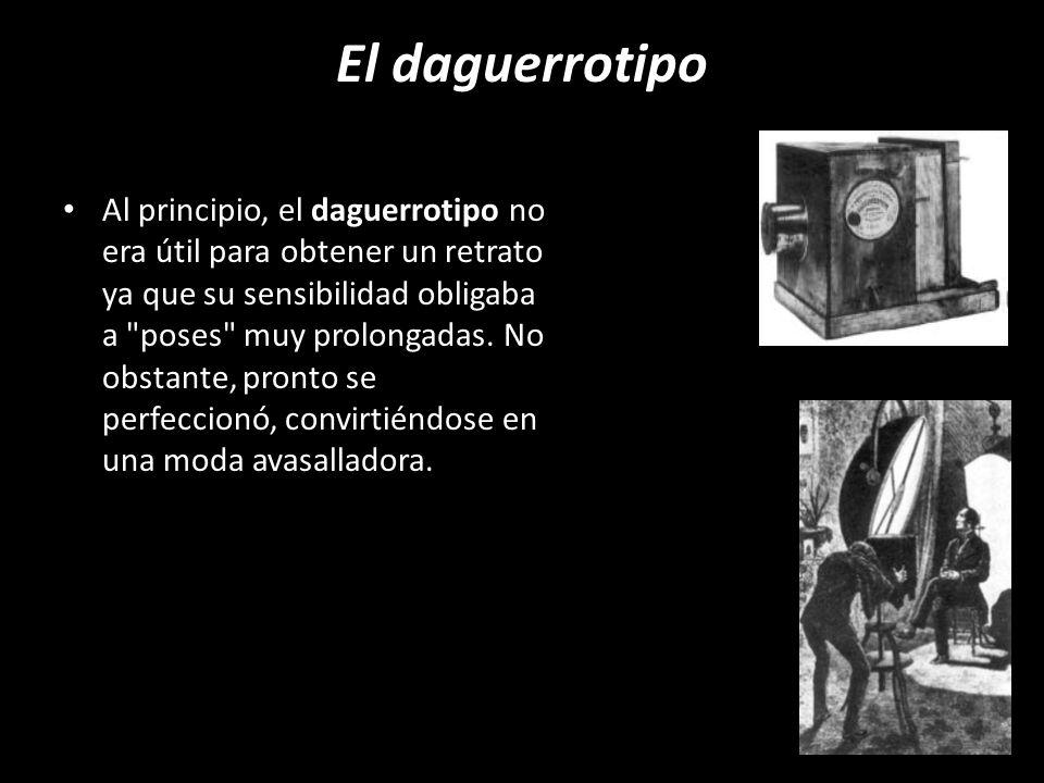 El daguerrotipo Al principio, el daguerrotipo no era útil para obtener un retrato ya que su sensibilidad obligaba a