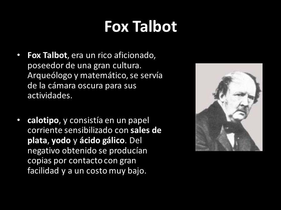 Fox Talbot Fox Talbot, era un rico aficionado, poseedor de una gran cultura. Arqueólogo y matemático, se servía de la cámara oscura para sus actividad