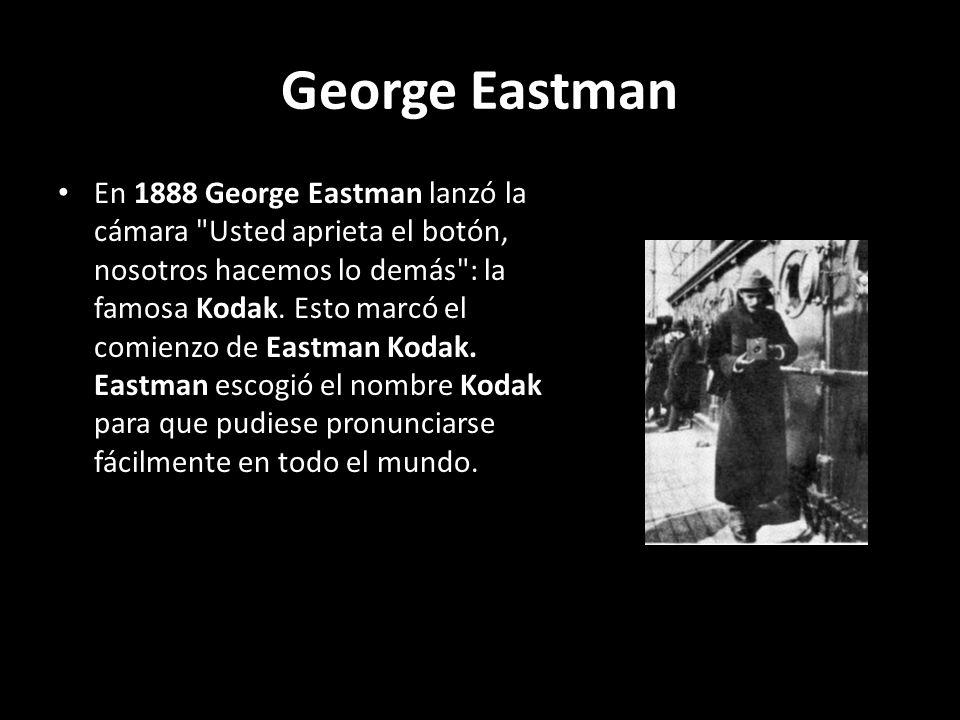 George Eastman En 1888 George Eastman lanzó la cámara