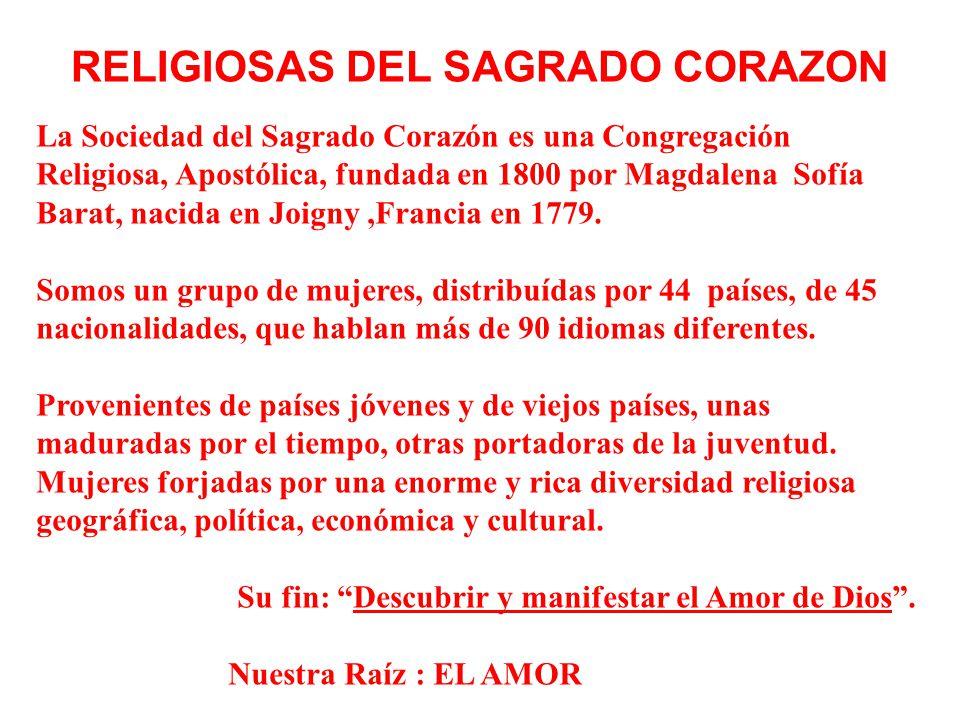 RELIGIOSAS DEL SAGRADO CORAZON La Sociedad del Sagrado Corazón es una Congregación Religiosa, Apostólica, fundada en 1800 por Magdalena Sofía Barat, nacida en Joigny,Francia en 1779.