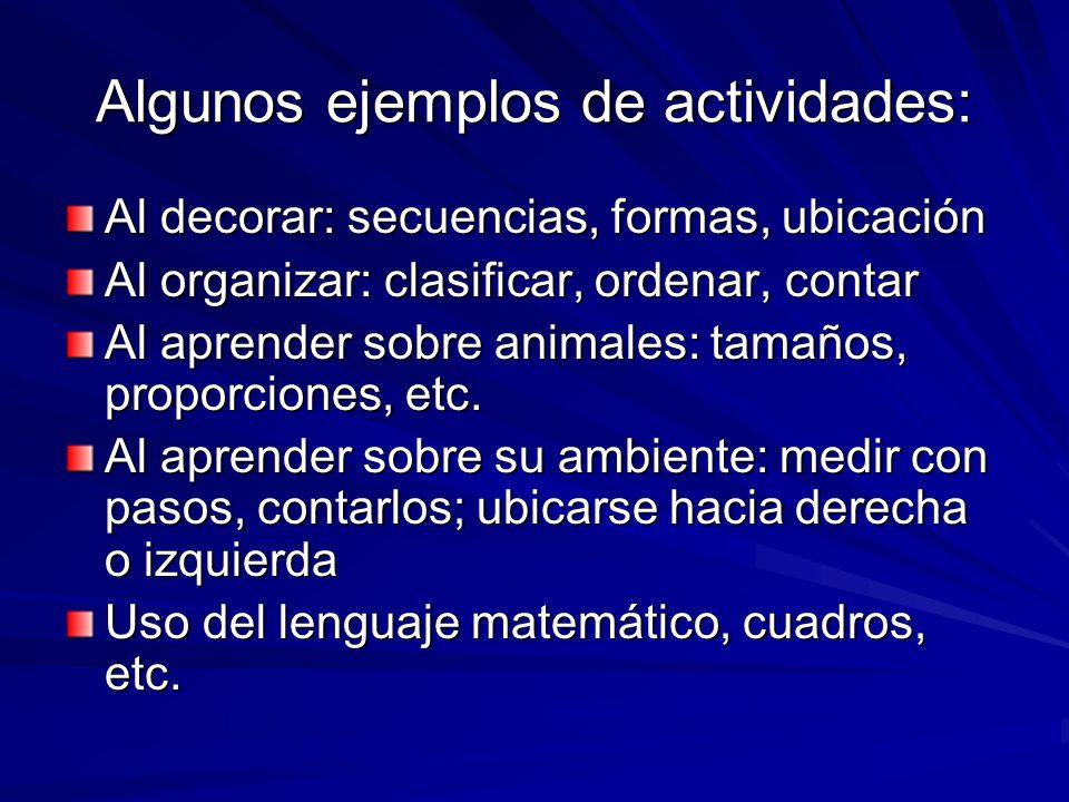 Algunos ejemplos de actividades: Al decorar: secuencias, formas, ubicación Al organizar: clasificar, ordenar, contar Al aprender sobre animales: tamañ