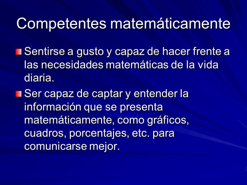 Competentes matemáticamente Sentirse a gusto y capaz de hacer frente a las necesidades matemáticas de la vida diaria. Ser capaz de captar y entender l