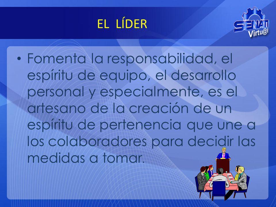EL LÍDER Fomenta la responsabilidad, el espíritu de equipo, el desarrollo personal y especialmente, es el artesano de la creación de un espíritu de pe