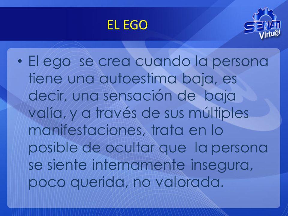 EL EGO El ego se crea cuando la persona tiene una autoestima baja, es decir, una sensación de baja valía, y a través de sus múltiples manifestaciones,