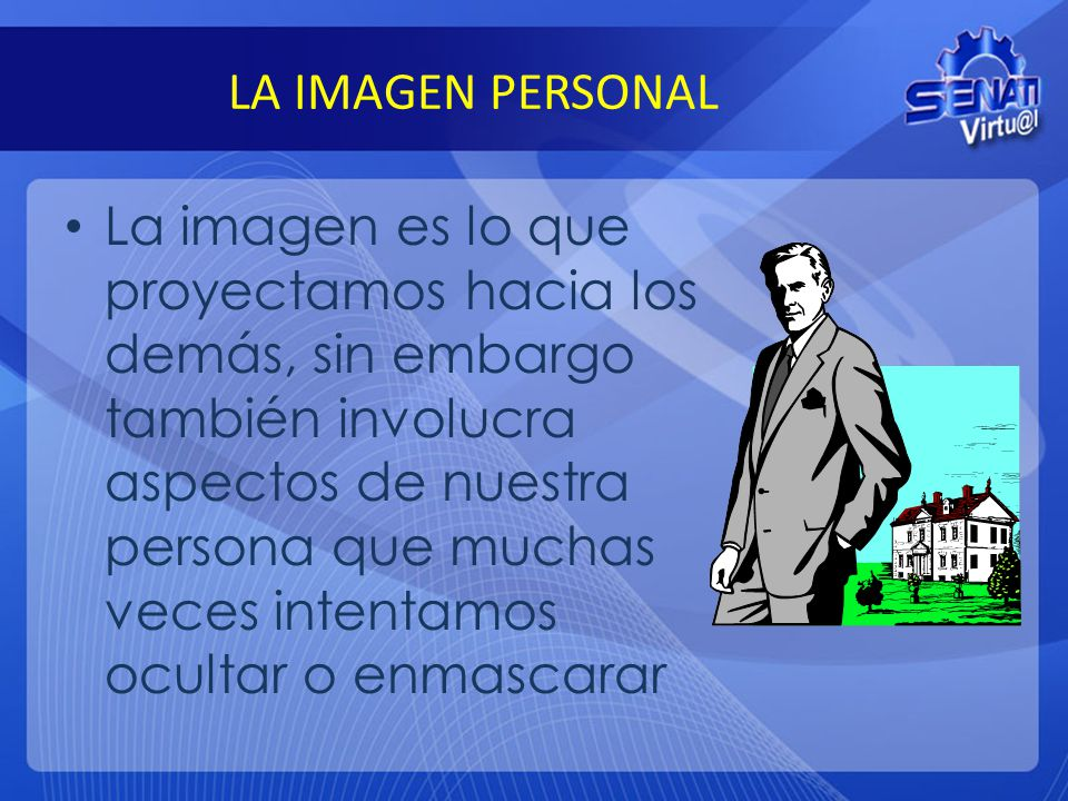 LA IMAGEN PERSONAL La imagen es lo que proyectamos hacia los demás, sin embargo también involucra aspectos de nuestra persona que muchas veces intenta