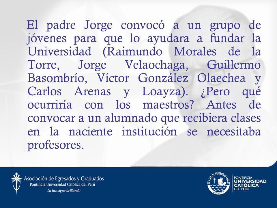 El padre Jorge convocó a un grupo de jóvenes para que lo ayudara a fundar la Universidad (Raimundo Morales de la Torre, Jorge Velaochaga, Guillermo Ba