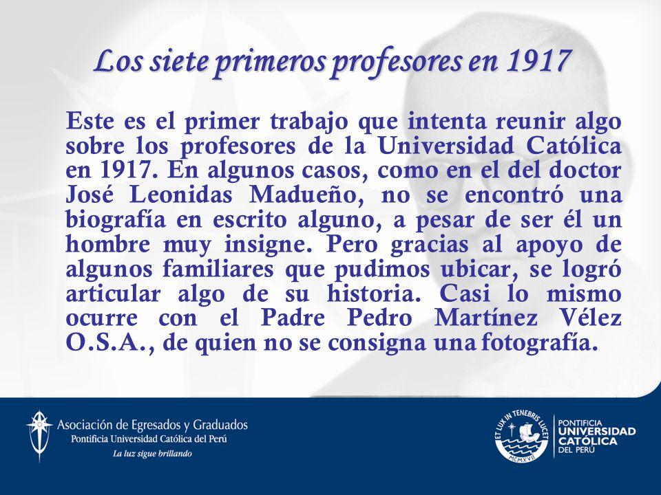Los siete primeros profesores en 1917 Este es el primer trabajo que intenta reunir algo sobre los profesores de la Universidad Católica en 1917. En al