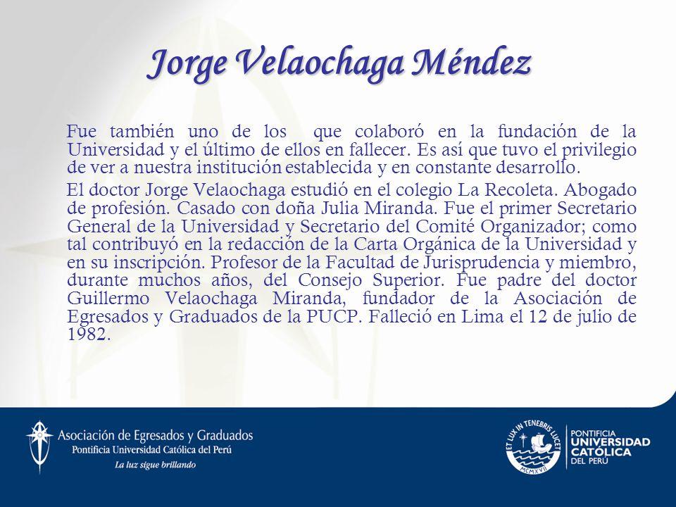 Jorge Velaochaga Méndez Fue también uno de los que colaboró en la fundación de la Universidad y el último de ellos en fallecer. Es así que tuvo el pri