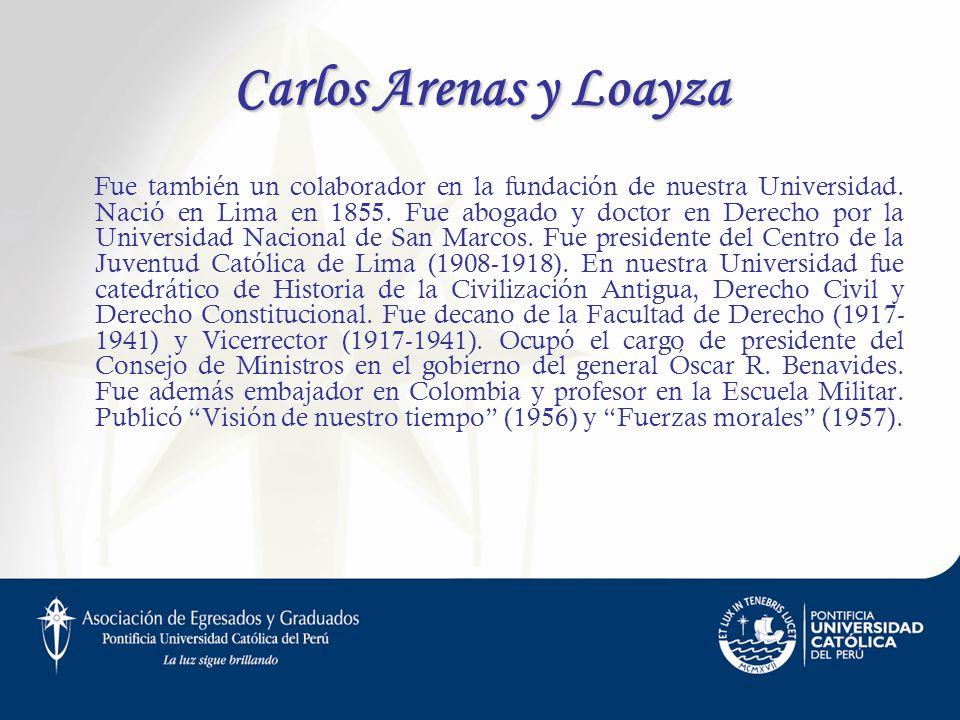 Carlos Arenas y Loayza Fue también un colaborador en la fundación de nuestra Universidad. Nació en Lima en 1855. Fue abogado y doctor en Derecho por l