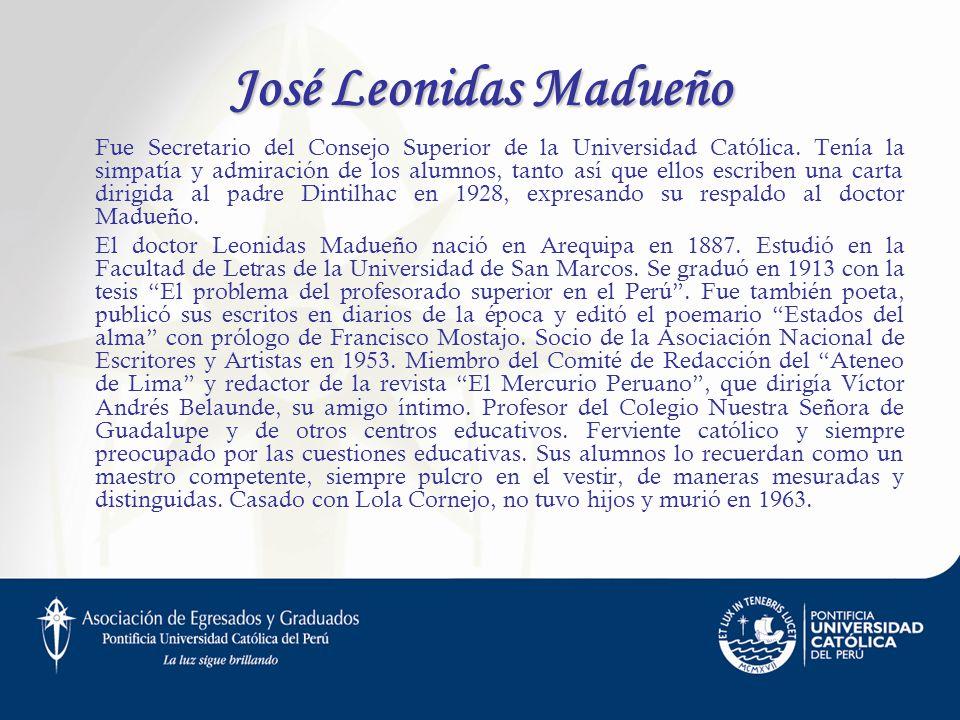 José Leonidas Madueño Fue Secretario del Consejo Superior de la Universidad Católica. Tenía la simpatía y admiración de los alumnos, tanto así que ell