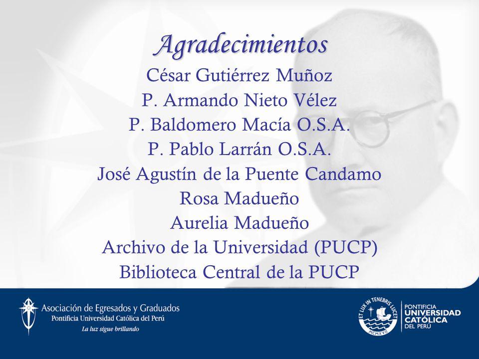 Agradecimientos César Gutiérrez Muñoz P. Armando Nieto Vélez P. Baldomero Macía O.S.A. P. Pablo Larrán O.S.A. José Agustín de la Puente Candamo Rosa M