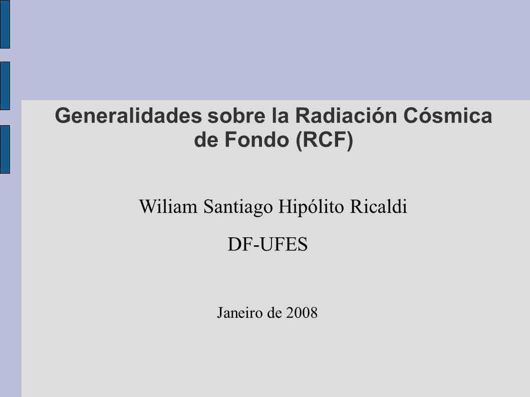 Generalidades sobre la Radiación Cósmica de Fondo (RCF) Wiliam Santiago Hipólito Ricaldi DF-UFES Janeiro de 2008