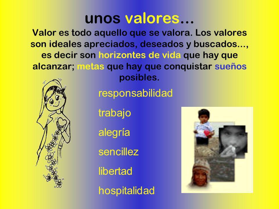 unos valores... Valor es todo aquello que se valora. Los valores son ideales apreciados, deseados y buscados..., es decir son horizontes de vida que h