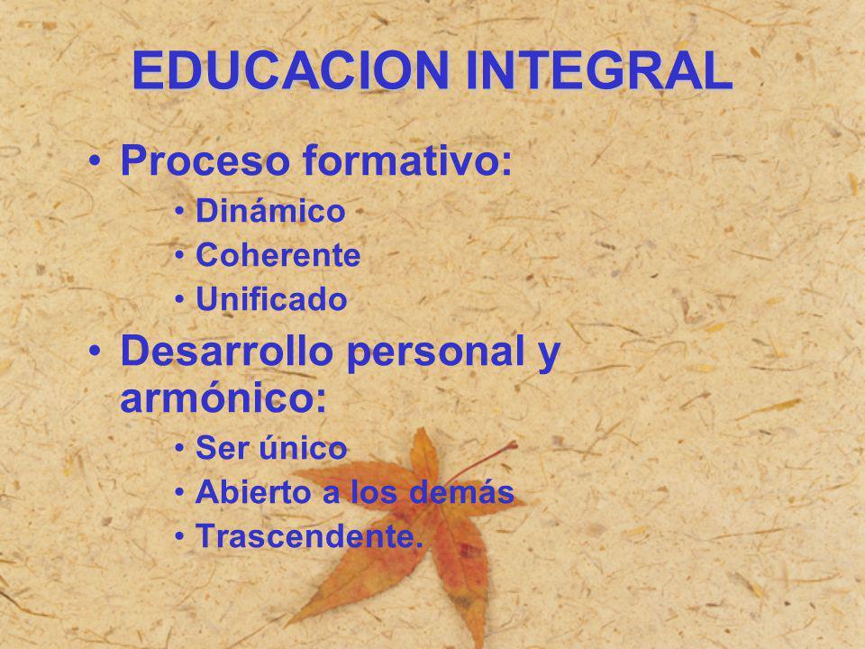 EDUCACION INTEGRAL Proceso formativo: Dinámico Coherente Unificado Desarrollo personal y armónico: Ser único Abierto a los demás Trascendente.