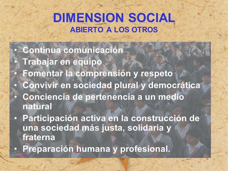 DIMENSION SOCIAL DIMENSION SOCIAL ABIERTO A LOS OTROS Continua comunicación Trabajar en equipo Fomentar la comprensión y respeto Convivir en sociedad