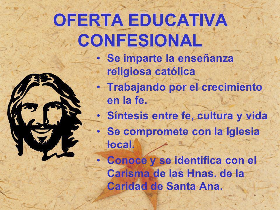 OFERTA EDUCATIVA CONFESIONAL Se imparte la enseñanza religiosa católica Trabajando por el crecimiento en la fe. Síntesis entre fe, cultura y vida Se c