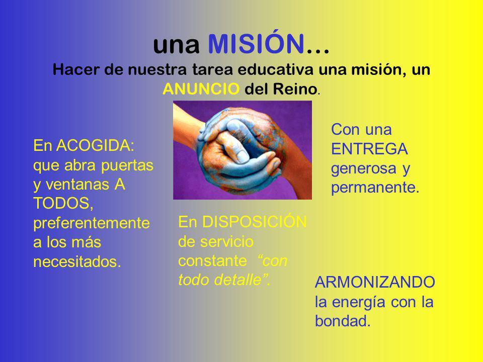 una MISIÓN... Hacer de nuestra tarea educativa una misión, un ANUNCIO del Reino. En ACOGIDA: que abra puertas y ventanas A TODOS, preferentemente a lo