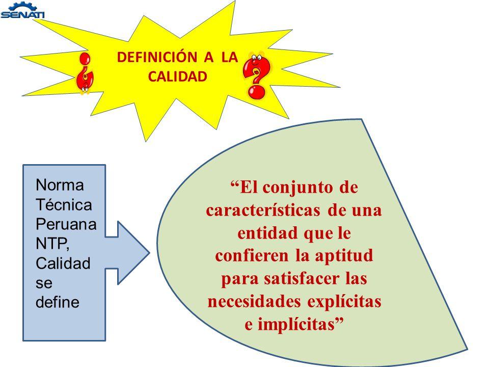 DEFINICIÓN A LA CALIDAD Norma Técnica Peruana NTP, Calidad se define El conjunto de características de una entidad que le confieren la aptitud para satisfacer las necesidades explícitas e implícitas