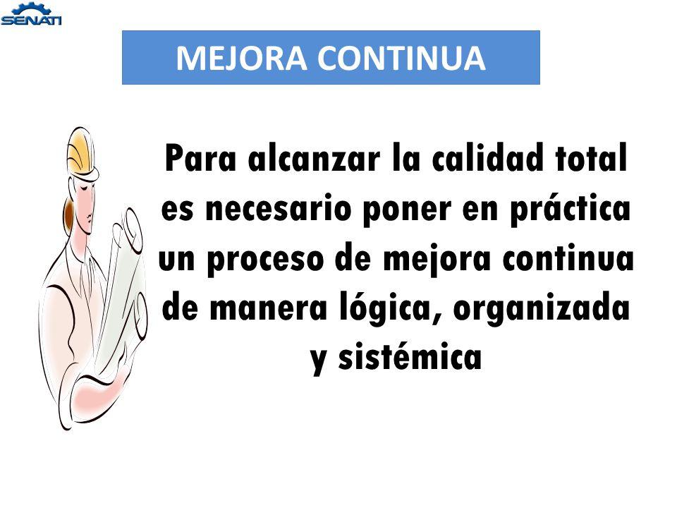 MEJORA CONTINUA Para alcanzar la calidad total es necesario poner en práctica un proceso de mejora continua de manera lógica, organizada y sistémica