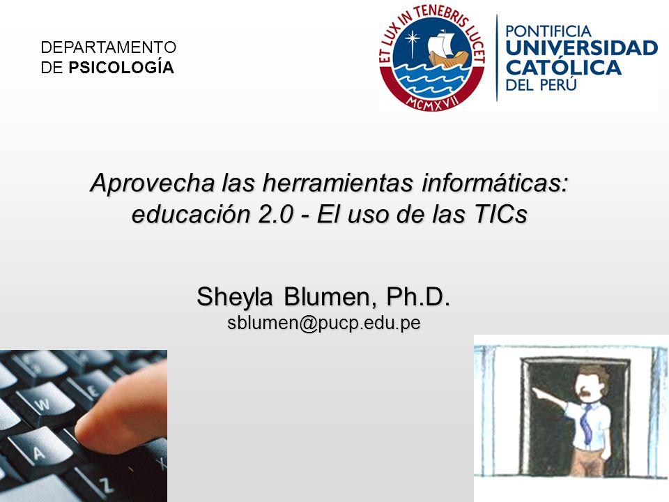 Aprovecha las herramientas informáticas: educación 2.0 - El uso de las TICs Sheyla Blumen, Ph.D.
